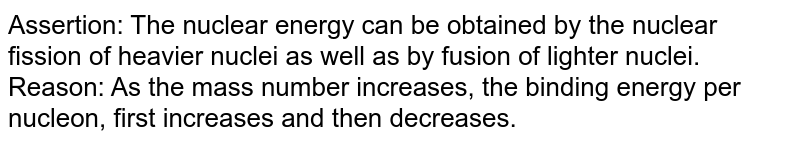Assertion: The nuclear energy can be obtained by the nuclear fission of heavier nuclei as well as by fusion of lighter nuclei. <br> Reason: As the mass number increases, the binding energy per nucleon, first increases and then decreases.
