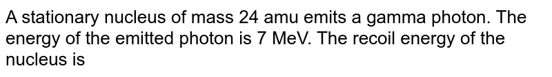 A stationary nucleus of mass 24 amu emits a gamma photon. The energy of the emitted photon is 7 MeV. The recoil energy of the nucleus is