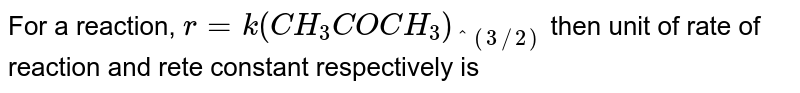 For a reaction, `r=k(CH_(3)COCH_(3))_(^(3//2)` then unit of rate of reaction and rete constant respectively is
