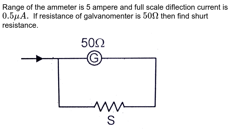 """Range of the ammeter is 5 ampere and full scale diflection current is `0.5 muA.` If resistance of galvanomenter is `50 Omega` then find shurt resistance. <br> <img src=""""https://d10lpgp6xz60nq.cloudfront.net/physics_images/CRI_AIIMS_ENT_18_P2_E01_019_Q01.png"""" width=""""80%"""">"""