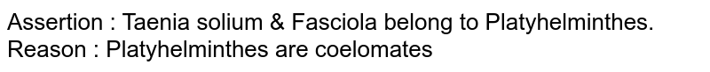 Assertion : Taenia solium & Fasciola belong to Platyhelminthes. <br> Reason : Platyhelminthes are coelomates
