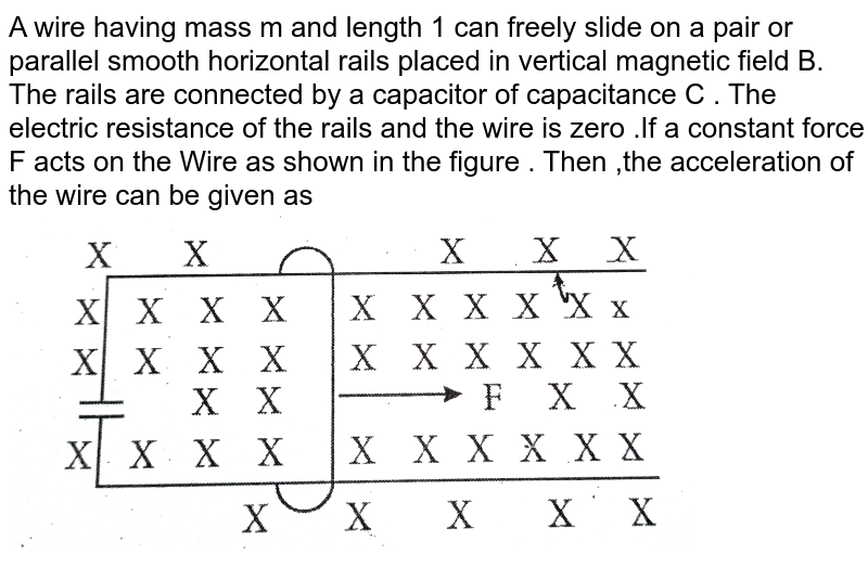 """A wire having mass m and length 1 can freely slide on a pair or parallel smooth horizontal rails placed in vertical magnetic field B. The rails are connected by a capacitor of capacitance C . The electric resistance of the rails and the wire is zero .If a constant force F acts on the Wire as shown in the figure . Then ,the acceleration of the wire can be given as  <br>  <img src=""""https://d10lpgp6xz60nq.cloudfront.net/physics_images/EXR_AIIMS_ENT_15_E01_029_Q01.png"""" width=""""80%"""">"""