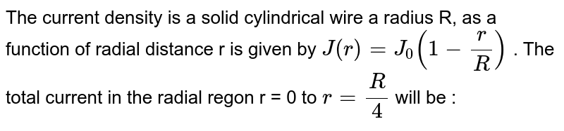 The current density is a solid cylindrical wire a radius R, as a function of radial distance r is given by  `J(r )=J_(0)(1-(r )/(R ))` . The total current in the radial regon r = 0 to `r=(R )/(4)` will be :