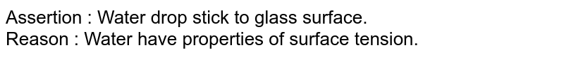Assertion : Water drop stick to glass surface. <br> Reason : Water have properties of surface tension.