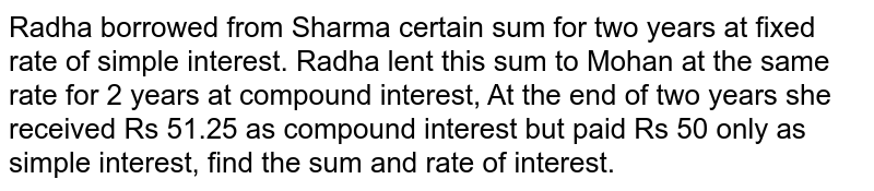 Radha borrowed from Sharma certain sum for two years at fixed rate of simple interest. Radha lent this sum to Mohan at the same rate for 2 years at compound interest, At the end of two years she received Rs 51.25 as compound interest but paid Rs 50 only as simple interest, find the sum and rate of interest.