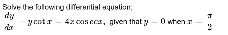 Solve the following differential equation: `(dy)/(dx)+ycotx=4x\ cos e c\ x ,\ \ ` given that `y=0` when `x=pi/2`
