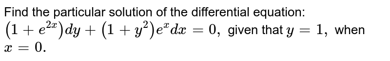 Find the particular solution of the differential equation: `(1+e^(2x))dy+(1+y^2)e^x dx=0,` given that `y=1,\ ` when `x=0.`