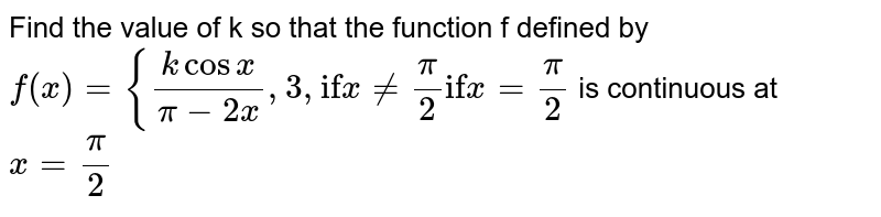 """Find the value of k so that the function f defined by  `f(x)={(kcosx)/(pi-2x),3\ \ \ ,\ \ \ \ \ \ \ \ \ \ """"if""""\ \ x\ !=pi/2""""if""""\ x=pi/2`  is continuous at `x=pi/2`"""