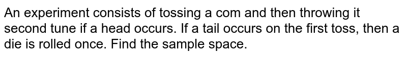 An experiment consists of tossing a com and then throwing it second   tune if a head occurs. If a tail occurs on the first toss, then a die is   rolled once. Find the sample space.