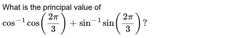 What is the principal   value of `cos^(-1)cos((2pi)/3)+sin^(-1)sin((2pi)/3)?`