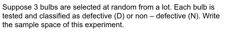 Suppose 3 bulbs are selected at random from a lot. Each bulb is   tested and classified as defective (D) or non – defective (N). Write the   sample space of this experiment.