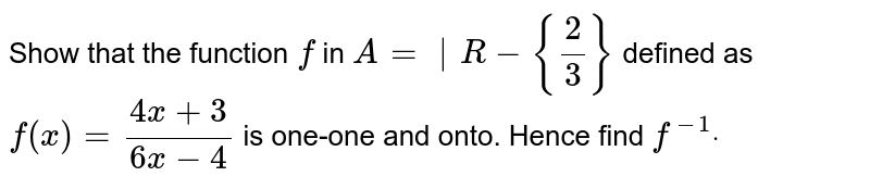 Show that the function `f` in `A=|R-{2/3}\ ` defined as `f(x)=(4x+3)/(6x-4)` is one-one and onto. Hence find `f^(-1)dot`