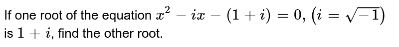 If one root of the equation `x^(2)-ix-(1+i)=0,(i=sqrt(-1))` is `1+i`, find the other root.