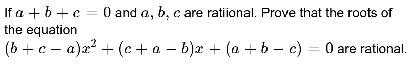 If `a+b+c=0` and `a,b,c` are ratiional. Prove that the roots of the equation <br> `(b+c-a)x^(2)+(c+a-b)x+(a+b-c)=0` are rational.