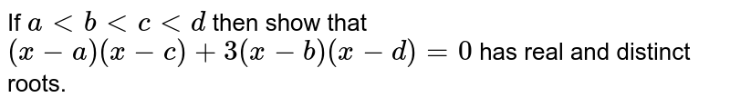 If `a lt b lt c lt d` then show that `(x-a)(x-c)+3(x-b)(x-d)=0` has real and distinct roots.