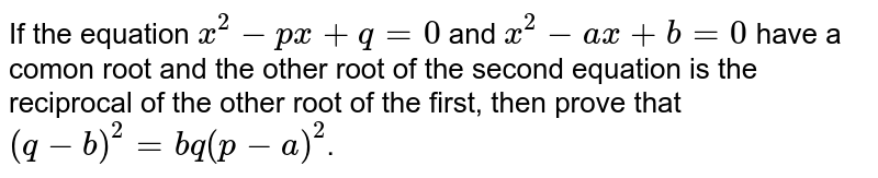 If the equation `x^(2)-px+q=0` and `x^(2)-ax+b=0` have a comon root and the other root of the second equation is the reciprocal of the other root of the first, then prove that `(q-b)^(2)=bq(p-a)^(2)`.