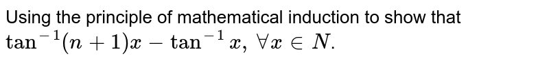 Using the principle of mathematical induction to show that `tan^(-1)(n+1)x-tan^(-1)x , forall x in N`.