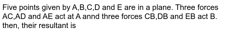 Five points given by A,B,C,D and E are in a plane. Three forces AC,AD and AE act at A annd three forces CB,DB and EB act B. then, their resultant is