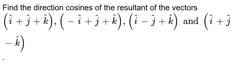 Find the direction cosines of the resultant of the vectors `(hati+hatj+hatk),(-hati+hatj+hatk),(hati-hatj+hatk) and (hati+hatj-hatk)`.