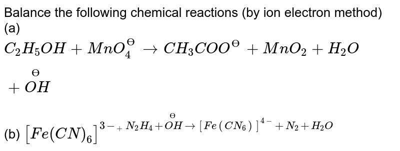 Balance the following chemical reactions (by ion electron method) <br> (a) `C_(2)H_(5)OH+MnO_(4)^(?) rarr CH_(3)COO^(?) +MnO_(2)+H_(2)O+overset(?) (OH)` <br> (b) `[Fe(CN)_(6)]^(3-_ + N_(2)H_(4) + overset(?) (OH)rarr [Fe(CN_(6))]^(4-) + N_(2)+H_(2)O` <br> (c ) `CN^(?)  + MnO_(4)^(?) +H_(2)O rarr MnO_(2)+CNO^(?)  + overset(?) (OH)` <br> (d) `CuO+NH_(3) rarr Cu+N_(2)+H_(2)O` <br> (e) `HI+HNO_(3) rarr I_(2) + NO+H_(2)O` <br> (f) `H_(2)S+SO_(2)rarrS+H_(2)O`