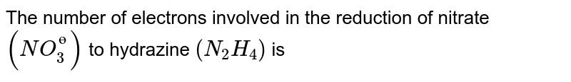 The number of electrons involved in the reduction of nitrate `(NO_(3)^(?))` to hydrazine `(N_(2)H_(4))` is