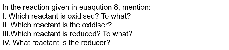 In the reaction given in euaqution 8, mention: <br> I. Which reactant is oxidised? To what? <br> II. Which reactant is the oxidiser? <br> III.Which reactant is reduced? To what? <br> IV. What reactant is the reducer?