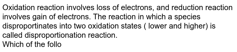 Oxidation reaction involves loss of electrons, and reduction reaction involves gain of electrons. The reaction in which a species disproportinates into two oxidation states ( lower and higher) is called disproportionation reaction. <br> Which of the following  is not a dispropotional reaction?