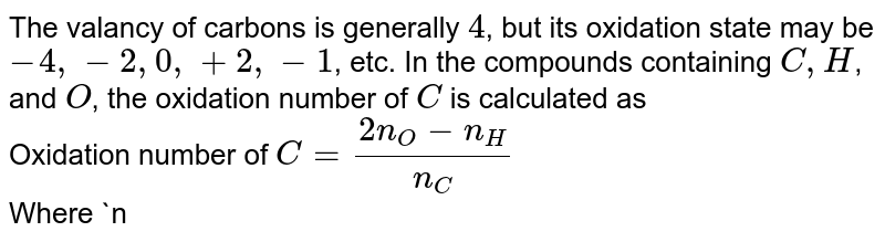 The valancy of carbons is generally `4`, but its oxidation state may be `-4, -2, 0, +2, -1`, etc. In the compounds containing `C, H`, and `O`, the oxidation number of `C` is calculated as <br> Oxidation number of `C= (2n_(O)-n_(H))/(n_(C ))` <br> Where `n_(O), n_(H)` and `n_(C )` are the numbers of oxygen, hydrogen, and carbons, atoms, respectively. <br> Teh oxidation of `C` in diamonds is