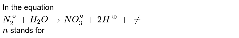 In the equation <br> `N_(2)^(?)+H_(2)OrarrNO_(3)^(?)+2H^(o+)+ne^(-)` <br> `n` stands for