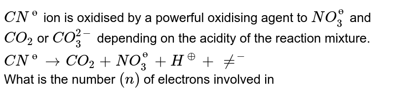 `CN^(?)` ion is oxidised by a powerful oxidising agent to `NO_(3)^(?)` and `CO_(2)` or `CO_(3)^(2-)` depending on the acidity of the reaction mixture. <br> `CN^(?)rarrCO_(2)+NO_(3)^(?)+H^(o+)+ne^(-)` <br> What is the number `(n)` of electrons involved in the process, divided  by `10` ?
