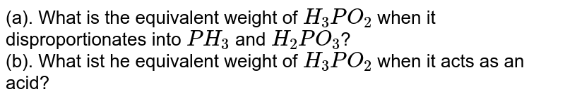 (a). What is the equivalent weight of `H_3PO_2` when it disproportionates into `PH_3` and `H_2PO_3`? <br> (b). What ist he equivalent weight of `H_3PO_2` when it acts as an acid?