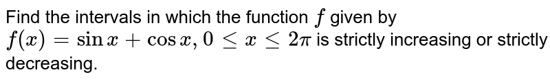 Find the intervals in which the function `f` given by  `f(x)=sinx+cosx ,\ \ \ \ \ \ \ \ \ \ \ \ \ \ 0lt=x\ lt=2pi`  is strictly increasing or strictly decreasing.
