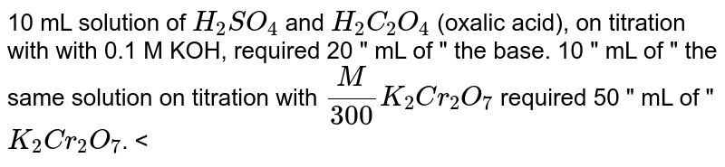 """10 mL solution of `H_(2)SO_(4)` and `H_(2)C_(2)O_(4)` (oxalic acid), on titration with with 0.1 M KOH, required 20 """" mL of """" the base. 10 """" mL of """" the same solution on titration with `(M)/(300)K_(2)Cr_(2)O_(7)` required 50 """" mL of """" `K_(2)Cr_(2)O_(7)`. <br> Q. Strength of oxalic acid in the solution is:"""