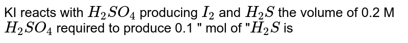 """KI reacts with `H_(2)SO_(4)` producing `I_(2)` and `H_(2)S` the volume of 0.2 M `H_(2)SO_(4)` required to produce 0.1 """" mol of """"`H_(2)S` is"""