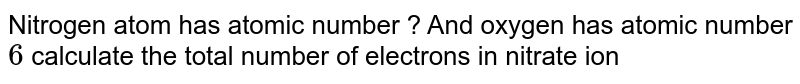 Nitrogen atom  has atomic number ? And oxygen has atomic  number `6` calculate the total  number of electrons in nitrate ion