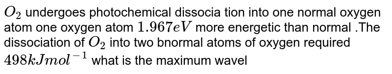 `O_(2)` undergoes photochemical  dissocia tion into  one normal  oxygen  atom  one oxygen atom `1.967 eV` more energetic  than  normal .The dissociation  of `O_(2)` into two  bnormal  atoms  of oxygen  required `498 kJ mol^(-1)` what is the  maximum wavelength effective for photochemical dissociation of `O_(2)`?