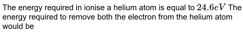 The energy required in ionise a helium  atom  is equal to `24.6 eV` The energy  required to remove both  the electron from  the  helium  atom  would be