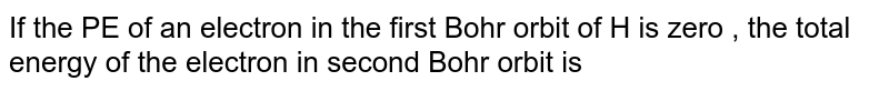 If the PE of an  electron  in the first  Bohr orbit  of H is zero , the total energy of the electron in second  Bohr orbit is