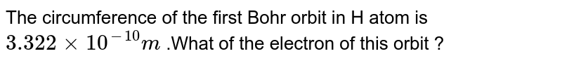 The circumference of the first Bohr orbit in H atom is `3.322 xx 10^(-10) m` .What of the electron of  this orbit ?