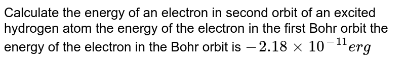 Calculate the energy of an electron  in second orbit of an excited hydrogen  atom the energy of the  electron in the  first Bohr orbit the energy of the electron in the Bohr orbit is `-2.18 xx 10^(-11) erg`