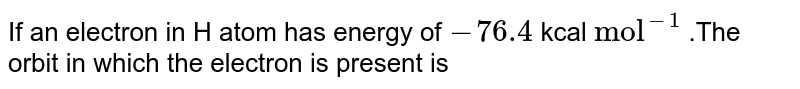"""If an  electron in H  atom  has energy of `-76.4` kcal `""""mol""""^(-1)` .The orbit in which the electron is present is"""