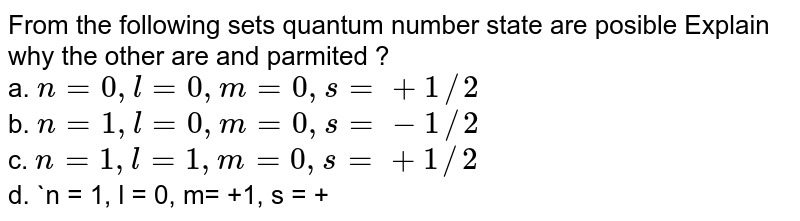 From the following sets  quantum  number state are posible Explain why the other are and parmited ? <br> a. `n = 0, l = 0, m= 0, s = + 1//2`<br> b. `n = 1, l = 0, m= 0, s = - 1//2`<br> c. `n = 1, l = 1, m= 0, s = + 1//2`<br> d. `n = 1, l = 0, m= +1, s = + 1//2`<br> e. `n = 0, l = 1, m= -1, s = - 1//2`<br> f. `n = 2, l = 2, m= 0, s = - 1//2`<br> g. `n = 2, l = 1, m= 0, s = - 1//2`