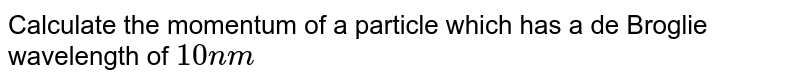 Calculate the momentum of a particle which has a de Broglie wavelength of `10 nm`