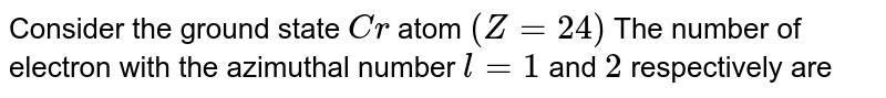 Consider the ground state `Cr` atom `(Z = 24)` The number  of electron  with  the azimuthal  number `l = 1` and `2` respectively  are