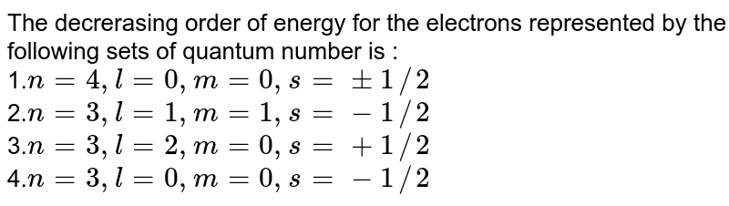The decrerasing order  of energy  for the electrons  represented by the following sets of quantum number is :<br> 1.`n = 4,l = 0,m = 0,s = +- 1//2`<br>2.`n = 3,l = 1,m = 1,s = - 1//2`<br>3.`n = 3,l = 2,m = 0,s = + 1//2`<br>4.`n = 3,l = 0,m = 0,s = - 1//2`