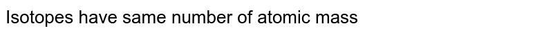 Isotopes have  same number of  atomic mass