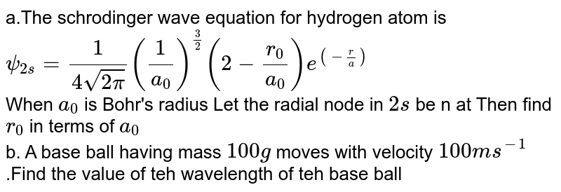 a.The schrodinger wave equation for hydrogen atom is `psi_(2s) = (1)/(4sqrt(2pi)) ((1)/(a_(0)))^((3)/(2)) (2 - (r_(0))/(a_(0)))e^((-(r )/(a))`<br> When `a_(0)` is Bohr's  radius Let the radial node in `2s` be n at Then find `r_(0)` in terms of `a_(0)` <br> b. A base ball having  mass `100 g` moves with velocity  `100 m s^(-1) `.Find the value of teh wavelength of teh base ball