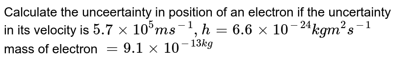 Calculate the unceertainty in position of an electron if the uncertainty in its velocity is `5.7 xx 10^(5) m s^(-1), h = 6.6 xx 10^(-24) kg m^(2) s^(-1)` mass of electron `= 9.1 xx 10^(-13 kg) `