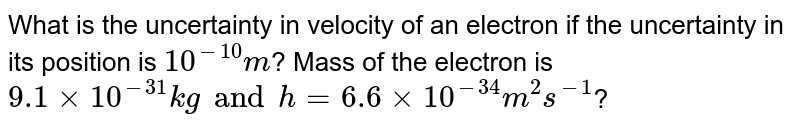 What is the uncertainty in velocity of an electron if the uncertainty in its  position is `10^(-10) m`? Mass of the electron is `9.1 xx 10^(-31) kg and h = 6.6 xx 10^(-34) m^(2) s^(-1)`?