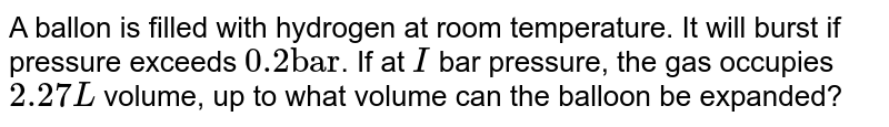 """A ballon is filled with hydrogen at room temperature. It will burst if pressure exceeds `0.2 """"bar""""`. If at `I` bar pressure, the gas occupies `2.27 L` volume, up to what volume can the balloon be expanded?"""